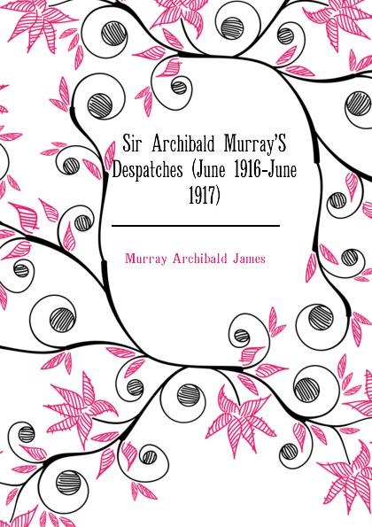 Murray Archibald James Sir Archibald Murray.S Despatches (June 1916-June 1917) толстовка wearcraft premium унисекс printio полет над островом
