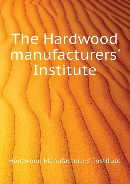 Hardwood Manufacturers' Institute The Hardwood manufacturers. Institute цена