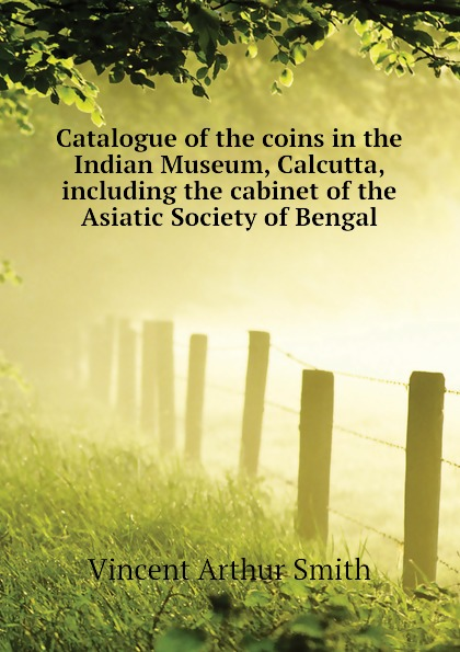 Smith Vincent Arthur Catalogue of the coins in the Indian Museum, Calcutta, including the cabinet of the Asiatic Society of Bengal vincent arthur smith art of india 1526 1858