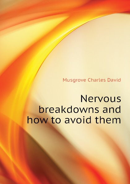 Musgrove Charles David Nervous breakdowns and how to avoid them