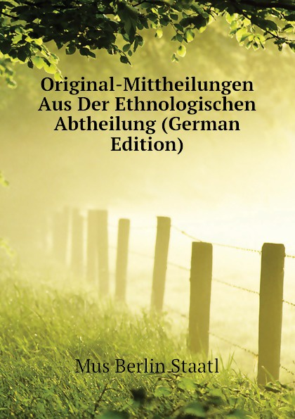 Original-Mittheilungen Aus Der Ethnologischen Abtheilung (German Edition)