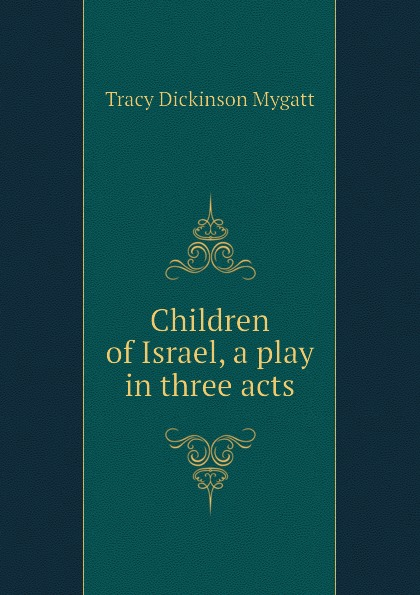 Tracy Dickinson Mygatt Children of Israel, a play in three acts charles dyer rattle of a simple man a play in three acts