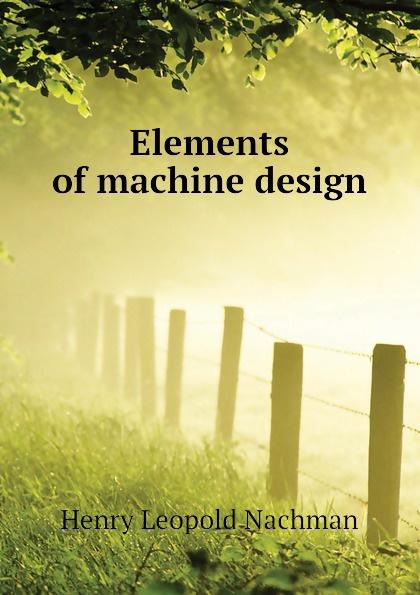 Henry Leopold Nachman Elements of machine design