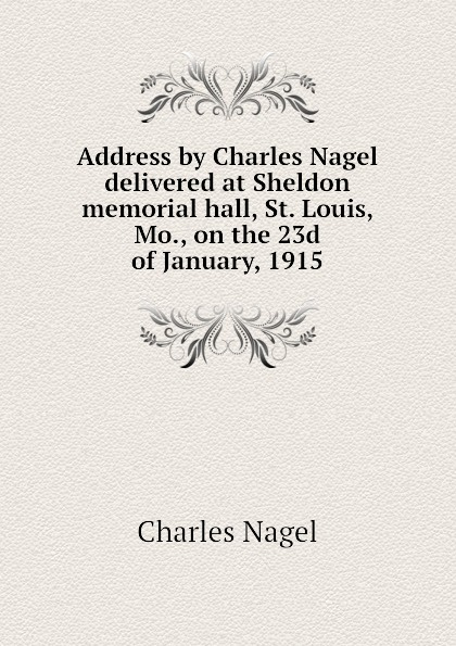 Charles Nagel Address by Charles Nagel delivered at Sheldon memorial hall, St. Louis, Mo., on the 23d of January, 1915