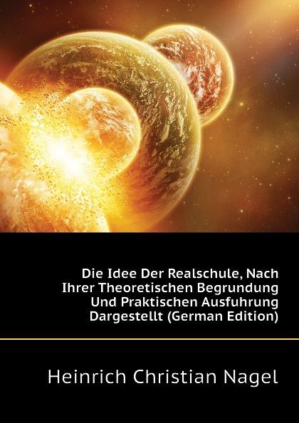 Heinrich Christian Nagel Die Idee Der Realschule, Nach Ihrer Theoretischen Begrundung Und Praktischen Ausfuhrung Dargestellt (German Edition)