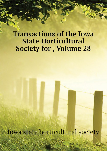 Iowa state horticultural society Transactions of the Iowa State Horticultural Society for , Volume 28