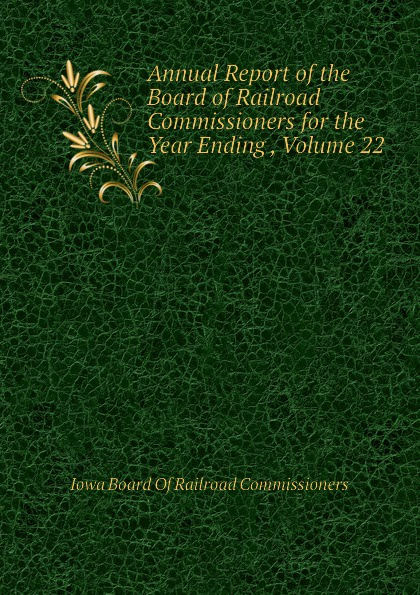 Iowa Board Of Railroad Commissioners Annual Report of the Board of Railroad Commissioners for the Year Ending , Volume 22