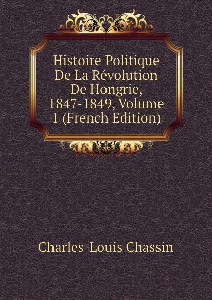 Charles-Louis Chassin Histoire Politique De La Revolution De Hongrie, 1847-1849, Volume 1 (French Edition)