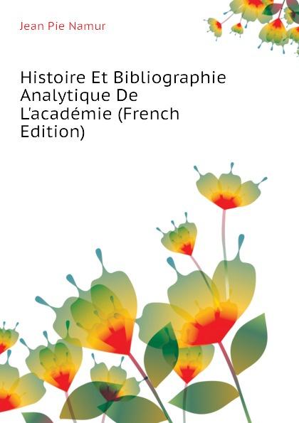 Jean Pie Namur Histoire Et Bibliographie Analytique De L.academie (French Edition) marie felicite brosset bibliographie analytique 1824 1879
