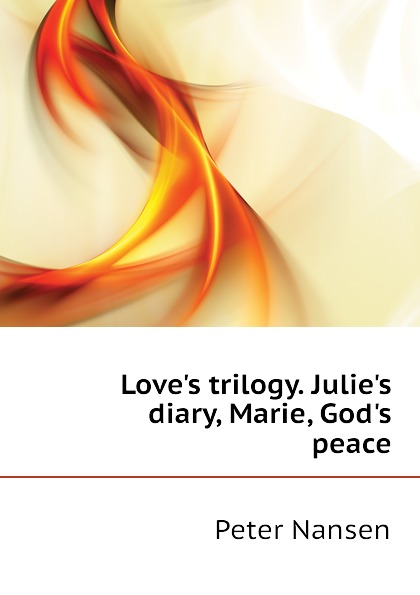 Peter Nansen Love.s trilogy. Julie.s diary, Marie, God.s peace