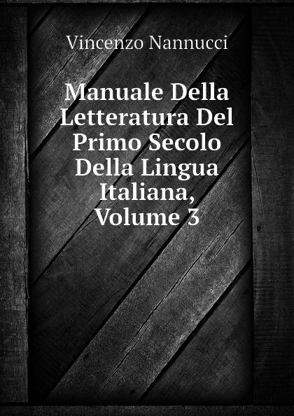 Vincenzo Nannucci Manuale Della Letteratura Del Primo Secolo Della Lingua Italiana, Volume 3 отсутствует poeti del primo secolo della lingua italiana vol 1