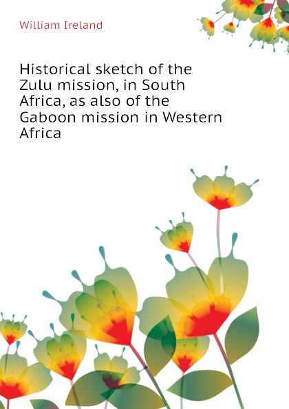 лучшая цена William Ireland Historical sketch of the Zulu mission, in South Africa, as also of the Gaboon mission in Western Africa