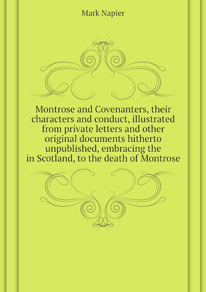 Mark Napier Montrose and Covenanters, their characters and conduct, illustrated from private letters and other original documents hitherto unpublished, embracing the in Scotland, to the death of Montrose montrose montrose montrose 2 lp 180 gr