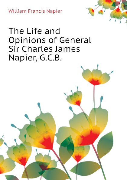 William Francis Napier The Life and Opinions of General Sir Charles James Napier, G.C.B. sir william francis butler sir charles napier