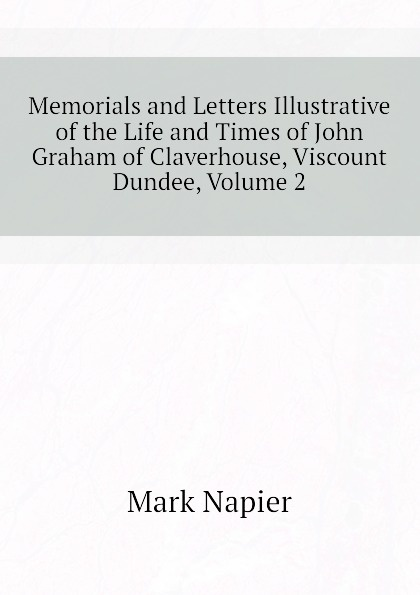 лучшая цена Mark Napier Memorials and Letters Illustrative of the Life and Times of John Graham of Claverhouse, Viscount Dundee, Volume 2