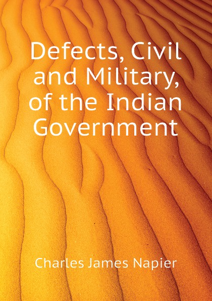 Charles James Napier Defects, Civil and Military, of the Indian Government