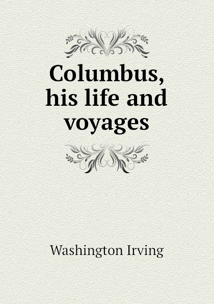 Washington Irving Columbus, his life and voyages