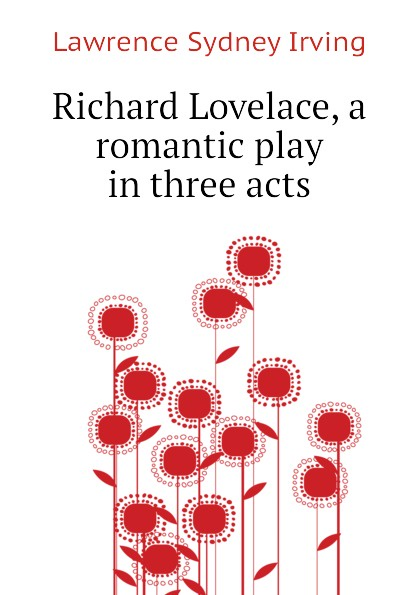 Lawrence Sydney Irving Richard Lovelace, a romantic play in three acts e a bennett milestones a play in three acts