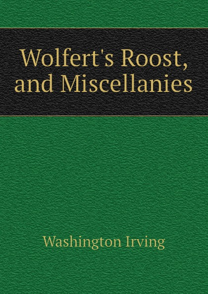 Washington Irving Wolfert.s Roost, and Miscellanies washington irving wolfert s roost and miscellanies