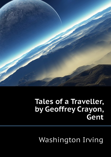 Washington Irving Tales of a Traveller, by Geoffrey Crayon, Gent