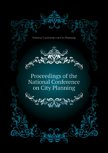 National Conference on City Planning Proceedings of the National Conference on City Planning цена