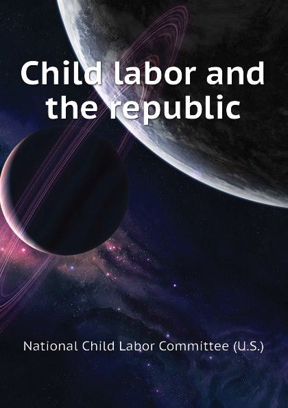 National Child Labor Committee (U.S.) Child labor and the republic saleh alkafri child labor and schooling