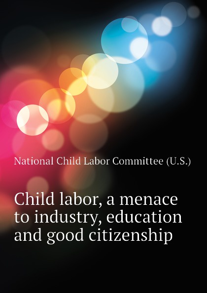 National Child Labor Committee (U.S.) Child labor, a menace to industry, education and good citizenship saleh alkafri child labor and schooling