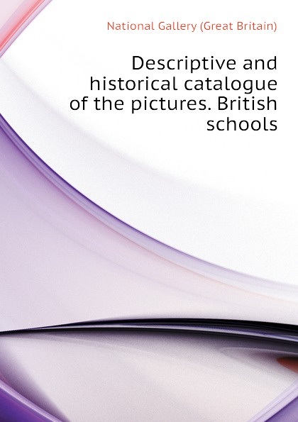 National Gallery (Great Britain) Descriptive and historical catalogue of the pictures. British schools national gallery great britain a popular handbook to the national gallery volume i foreign schools