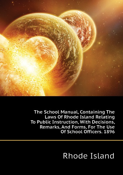 Rhode Island The School Manual, Containing The Laws Of Rhode Island Relating To Public Instruction, With Decisions, Remarks, And Forms, For The Use Of School Officers. 1896