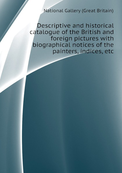 National Gallery (Great Britain) Descriptive and historical catalogue of the British and foreign pictures with biographical notices of the painters, indices, etc national gallery great britain a popular handbook to the national gallery volume i foreign schools