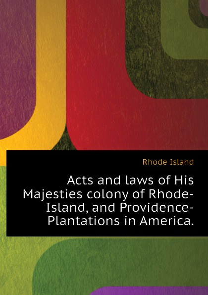 Rhode Island Acts and laws of His Majesties colony of Rhode-Island, and Providence-Plantations in America.