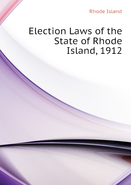 Rhode Island Election Laws of the State of Rhode Island, 1912 earl leclaire timothy gilchrist ol swamper s rhode island shellfish clambake cookbook