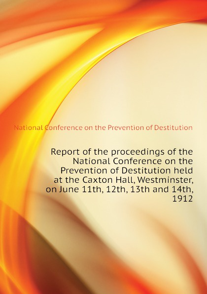 National Conference on the Prevention of Destitution Report of the proceedings of the National Conference on the Prevention of Destitution held at the Caxton Hall, Westminster, on June 11th, 12th, 13th and 14th, 1912 цена