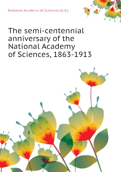 National Academy of Sciences (U.S.) The semi-centennial anniversary of the National Academy of Sciences, 1863-1913 недорго, оригинальная цена