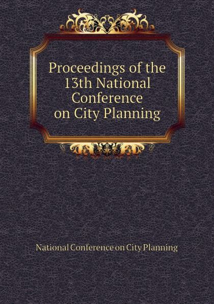 National Conference on City Planning Proceedings of the 13th National Conference on City Planning цена
