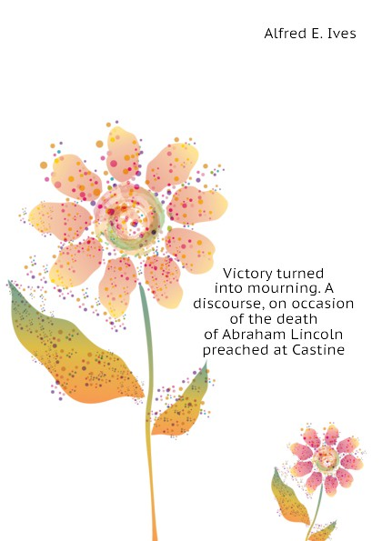Alfred E. Ives Victory turned into mourning. A discourse, on occasion of the death of Abraham Lincoln preached at Castine heman r timlow a discourse occasioned by the death of abraham lincoln