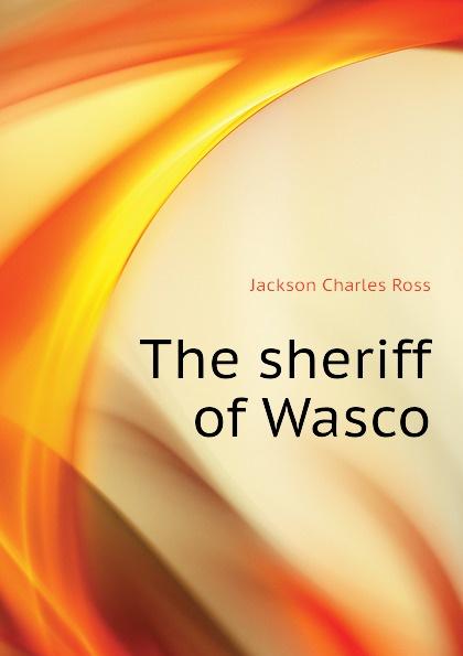 Jackson Charles Ross The sheriff of Wasco printio sheriff