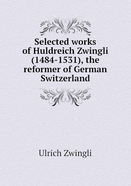 Ulrich Zwingli Selected works of Huldreich Zwingli (1484-1531), the reformer of German Switzerland ulrich zwingli edward j furcha the defense of the reformed faith