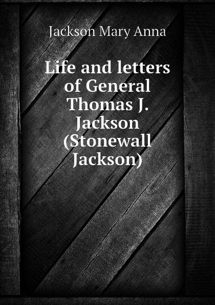 Jackson Mary Anna Life and letters of General Thomas J. Jackson (Stonewall Jackson) robert lewis dabney life and campaigns of lieut gen thomas j jackson stonewall jackson