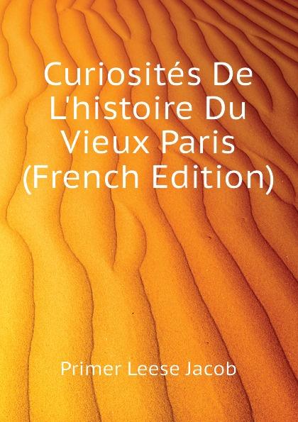 P.L. Jacob Curiosites De L.histoire Du Vieux Paris (French Edition)