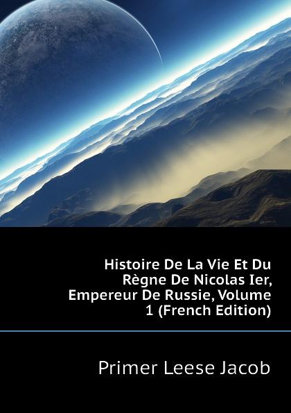 P.L. Jacob Histoire De La Vie Et Du Regne De Nicolas Ier, Empereur De Russie, Volume 1 (French Edition)