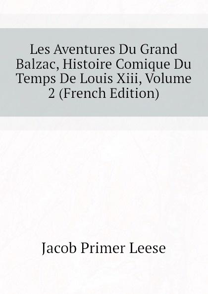 Jacob Primer Leese Les Aventures Du Grand Balzac, Histoire Comique Du Temps De Louis Xiii, Volume 2 (French Edition) benjamin pifteau les maitresses de moliere amour du grand comique