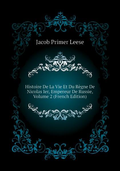 Jacob Primer Leese Histoire De La Vie Et Du Regne De Nicolas Ier, Empereur De Russie, Volume 2 (French Edition)