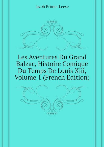 Jacob Primer Leese Les Aventures Du Grand Balzac, Histoire Comique Du Temps De Louis Xiii, Volume 1 (French Edition) benjamin pifteau les maitresses de moliere amour du grand comique