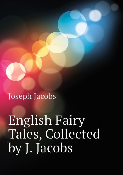 Joseph Jacobs English Fairy Tales, Collected by J. Jacobs jacobs j english fairy tales