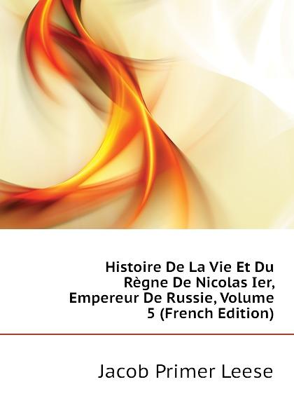Jacob Primer Leese Histoire De La Vie Et Du Regne De Nicolas Ier, Empereur De Russie, Volume 5 (French Edition)