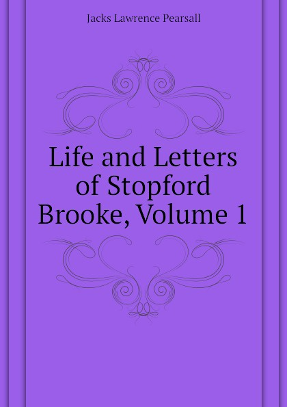 Life and Letters of Stopford Brooke, Volume 1