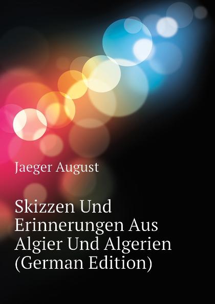 Jaeger August Skizzen Und Erinnerungen Aus Algier Und Algerien (German Edition) бизиборд alatoys кто где живет