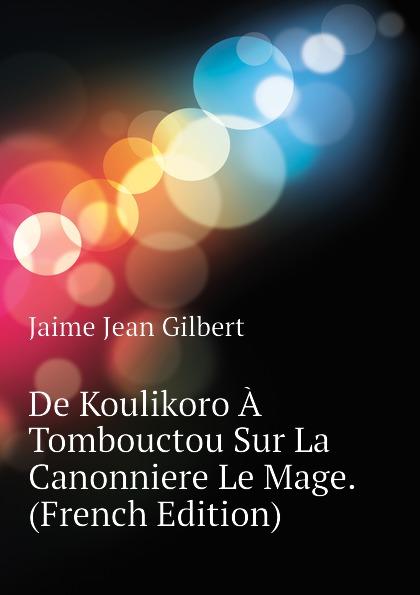 Фото - Jaime Jean Gilbert De Koulikoro A Tombouctou Sur La Canonniere Le Mage. (French Edition) jean paul gaultier le male