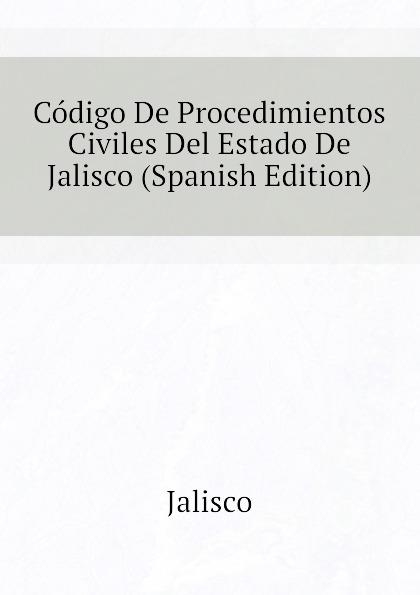 Jalisco Codigo De Procedimientos Civiles Del Estado De Jalisco (Spanish Edition) jalisco codigo de procedimientos civiles del estado de jalisco spanish edition